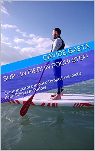 SUP - In piedi in pochi step!: Come imparare in poco tempo le tecniche dello Stand Up Paddle (Italian Edition)