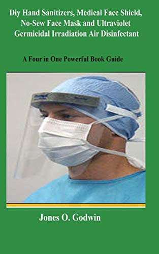 Diy Hand Sanitizers, Medical Face Shield, No-Sew Face Mask and Ultraviolet Germicidal Irradiation Air Disinfectant: A Four in One Powerful Book Guide