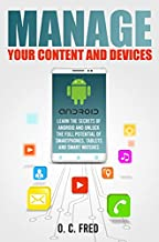 Manage Your Content and Devices: Learn The Secrets of Android and Unlock The Full Potential of Smartphones, Tablets and Smart Watches
