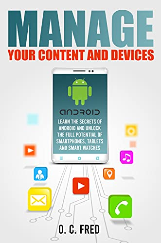 Manage Your Content and Devices: Learn The Secrets of Android and Unlock The Full Potential of Smartphones, Tablets and Smart Watches (English Edition)