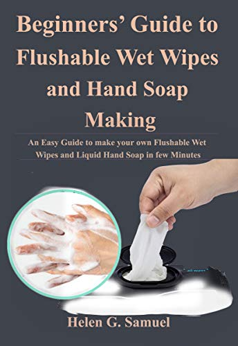 Beginners' Guide to Flushable Wet Wipes and Hand Soap Making: An Easy Guide to make your own Flushable Wet Wipes and Liquid Hand Soap in few Minutes