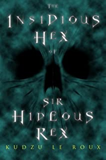 The Insidious Hex of Sir Hideous Rex: Volume 1 (The Ominous Animus of Eponymus Anonymus)