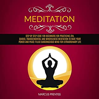 Meditation: Step by Step Code for Beginners for Practicing Zen, Guided, Transcendental and Mindfulness Meditation to Have Your Power and Peace Filled Subconscious Mind for Extraordinary Life cover art