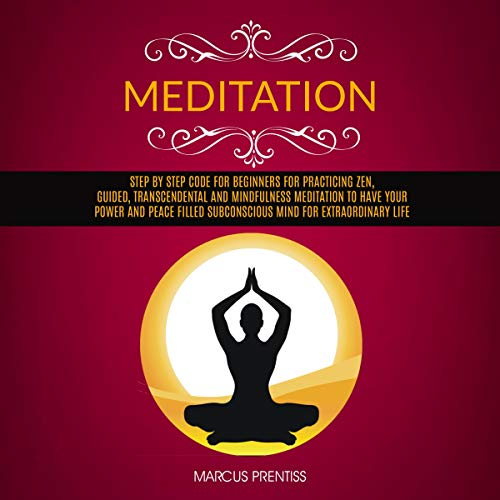 Meditation: Step by Step Code for Beginners for Practicing Zen, Guided, Transcendental and Mindfulness Meditation to Have Your Power and Peace Filled Subconscious Mind for Extraordinary Life Audiobook By Marcus Prentiss cover art