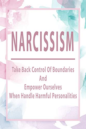 Narcissism: Take Back Control Of Boundaries And Empower Ourselves When Handle Harmful Personalities: Narcissistic Personality Disorder (English Edition)