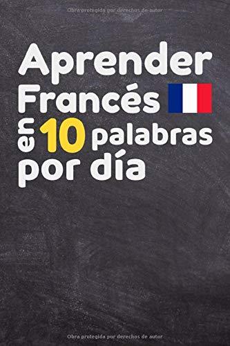 Aprender Francés en 10 palabras por día: Libro para completar todos los días   Para niños y adultos, principiantes y avanzados - 90 páginas para completar