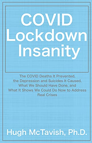 COVID Lockdown Insanity: The COVID Deaths It Prevented, the Depression and Suicides It Caused, What We Should Have Done, and What It Shows We Could Do Now to Address Real Crises