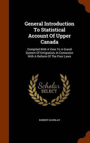 General Introduction To Statistical Account Of Upper Canada: Compiled With A View To A Grand System Of Emigration, In Co