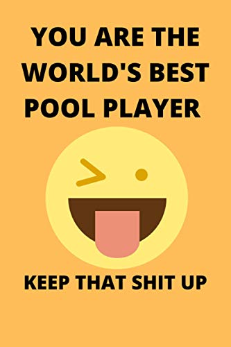 YOU ARE THE WORLD'S BEST POOL PLAYER KEEP THAT SHIT UP: Funny Pool Player Journal Note Book Diary Log Scrap Tracker Party Prize Gift Present 6x9 Inch 100 Pages.