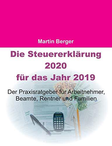 Die Steuererklärung 2020 für das Jahr 2019: Der Praxisratgeber für Arbeitnehmer, Beamte, Rentner und Familien
