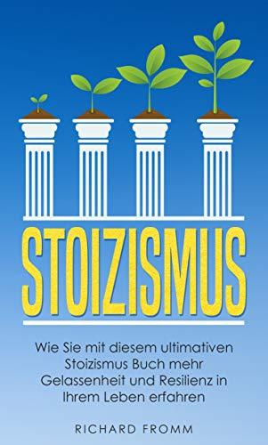 STOIZISMUS: Wie Sie mit diesem ultimativen Stoizismus Buch mehr Gelassenheit und Resilienz in Ihrem Leben erfahren