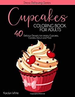 Cupcakes Coloring Book for Adults: 40 Delicious Desserts, Ice creams, Cupcakes, Candies, Donuts, and More. Cute Coloring B...