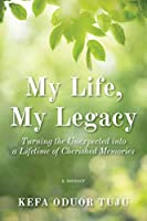 My Life, My Legacy: Turning The Unexpected into a Lifetime of Cherished Memories