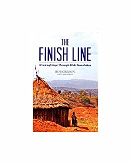 The Finish Line: Stories of Hope Through Bible Translation by [Bob Creson]