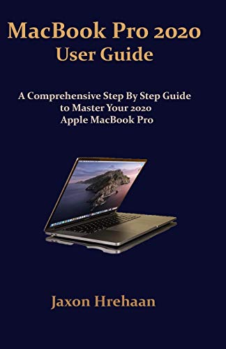 MacBook Pro 2020 User Guide: A comprehensive step by step guide to master your 2020 Apple MacBook Pro