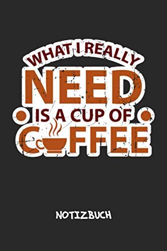 What I Really Need Is A Cup Of Coffee: NOTIZBUCH Kaffee Junkie Notizblock A5 LINIERT - Kaffee Notizheft 120 Seiten Tagebuch - Tasse Kaffee Geschenk für Kaffeeliebhaber Kaffeetrinker Kaffee Junkie