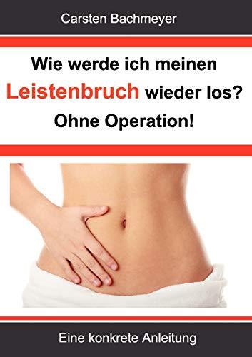 Wie werde ich meinen Leistenbruch wieder los?  Ohne Operation!: Eine konkrete Anleitung