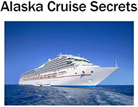 Alaska Cruise Secrets: Your Guide to the Vacation of Your Life