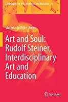 Art and Soul: Rudolf Steiner, Interdisciplinary Art and Education (Landscapes: the Arts, Aesthetics, and Education, 25)