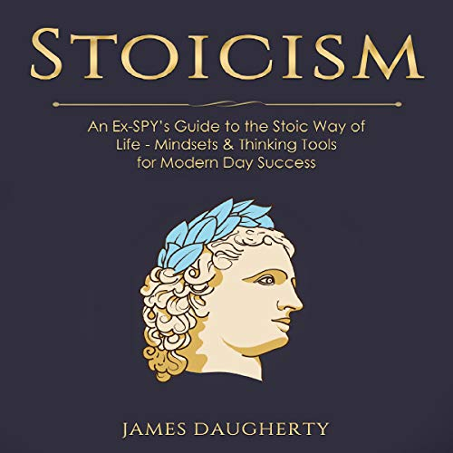 Stoicism: An Ex-Spy's Guide to the Stoic Way of Life - Mindsets & Thinking Tools for Modern Day Success audiobook cover art