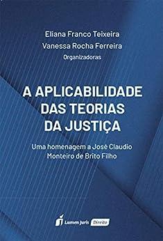 A Aplicabilidade das Teorias da Justiça: uma homenagem a José Claudio Monteiro de Brito Filho por [Teixeira, Eliana Franco  Ferreira, Vanessa Rocha]