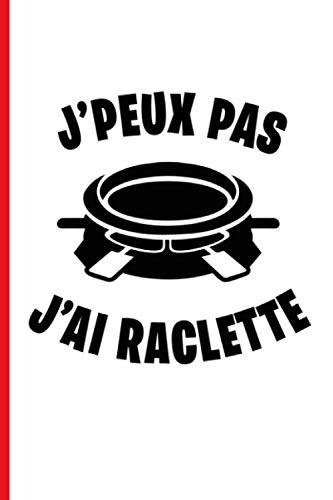 J'peux pas j'ai raclette: Carnet cadeau original et personnalisé, cahier parfait pour prise de notes, croquis, organiser, planifier