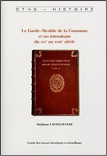 LE GARDE-MEUBLE DE LA COURONNE ET SES INTENDANTS DU XVIE AU XVIIIE SIECLE (CTHS HISTOIRE)