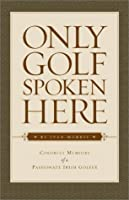 Only Golf Spoken Here: Memoirs of a Passionate Irish Golfer 158536052X Book Cover