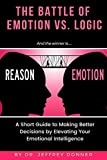 Reasons vs. Emotion: A Short Guide to Making Better Decisions by Elevating Your Emotional Intelligence