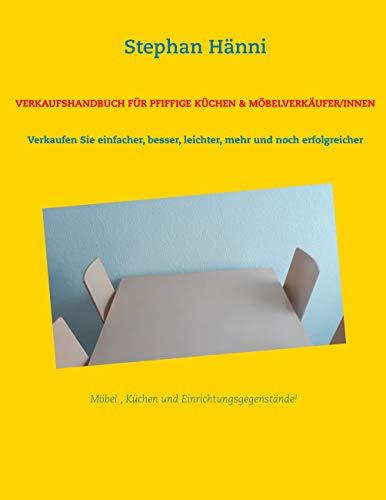 Verkaufshandbuch für pfiffige Küchen & Möbelverkäufer/innen: Verkaufen Sie einfacher, besser, leichter, mehr und noch erfolgreicher (German Edition)