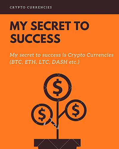 My Secret To Success: My Secret To Success is Crypto Currencies (BTC, ETH, LTC, DASH & MANY MORE) (English Edition)