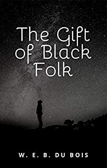 The Gift of Black Folk: The Negroes in the Making of America by [W.E.B. Du Bois]