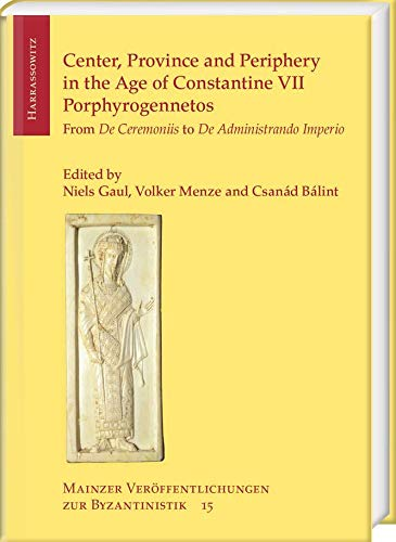 Center, Province and Periphery in the Age of Constantine VII Porphyrogennetos: From de Ceremoniis to de Administrando Imperio (Mainzer Veroffentlichungen Zur Byzantinistik)