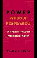 Power without Persuasion: The Politics Of Direct Presidential Action