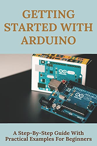 Getting Started With Arduino: A Step-By-Step Guide With Practical Examples For Beginners: Arduino Programming