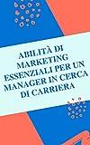 Competenze di marketing essenziali per un manager in cerca di carriera (Italian Edition)