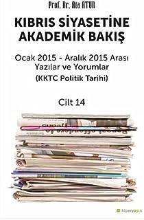 Kıbrıs Siyasetine Akademik Bakış Ocak 2015-Aralık 2015 Arası Yazılar ve Yorumlar (KKTC Politik Tarihi) - Cilt 14