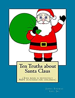 Ten Truths about Santa Claus: (This book is definitely NOT intended for children) by [James Thomas Lee Jr]