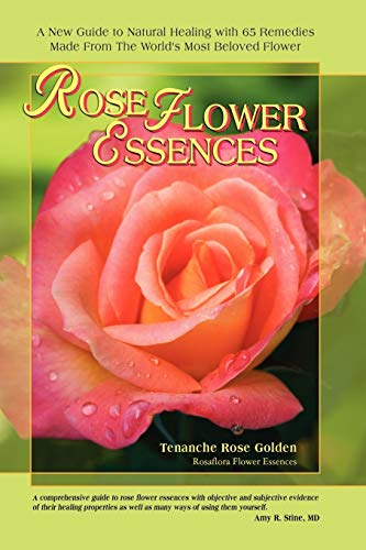 Rose Flower Essences: A New Guide to Natural Healing with 65 Remedies Made From The World's Most Beloved Flower