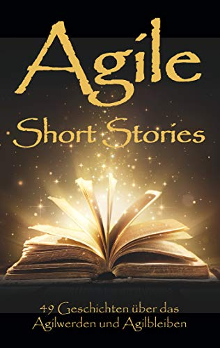 Agile Short Stories: 49 Geschichten über das Agilwerden und Agilbleiben