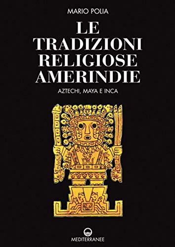 Le tradizioni religiose amerindie. Aztechi, Maya e Inca