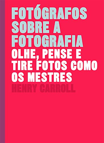 Fotógrafos sobre a fotografia: Olhe, pense e tire fotos como os mestres