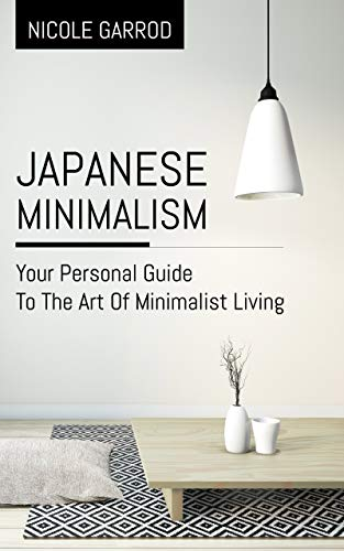 Japanese Minimalism: Your Personal Guide To The Art Of Minimalist Living