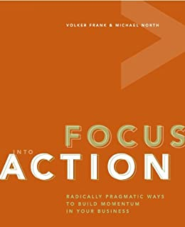 Focus into Action: Radically pragmatic ways to build momentum in your business