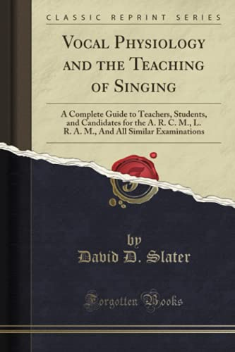 Vocal Physiology and the Teaching of Singing: A Complete Guide to Teachers, Students, and Candidates for the A. R. C. M., L. R. A. M., And All Similar Examinations (Classic Reprint)