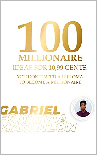 100 MILLIONAIRE IDEAS FOR 10,99 CENTS: YOU DON'T NEED A DIPLOMA TO BECOME A MILLIONAIRE. (English Edition)