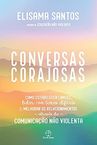 Conversas corajosas: Como estabelecer limites, lidar com temas difíceis e melhorar os relacionamentos através da comunicação não violenta