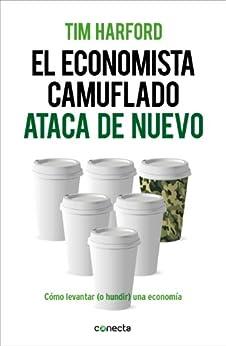 El economista camuflado ataca de nuevo: Cómo levantar (o hundir) una economía (Spanish Edition) by [Tim Harford]
