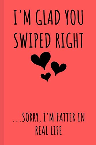 I'm Glad You Swiped Right Sorry I'm Fatter In Real Life: Funny Notebook /...