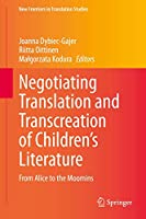 Negotiating Translation and Transcreation of Children's Literature: From Alice to the Moomins (New Frontiers in Translation Studies)